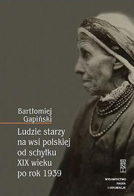 Bartłomiej Gapiński - Ludzie starzy na wsi polskiej od schyłku XIX wieku po rok 1939