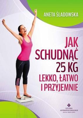 Aneta Śladowska - Jak schudnąć 25 kg lekko, łatwo i przyjemnie