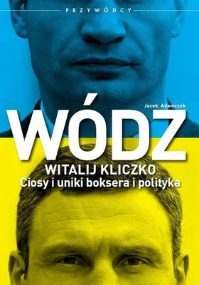 Jacek Adamczyk - Wódz. Witalij Kliczko. Ciosy i uniki boksera i polityka