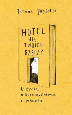 Joanna Jagiełło - Hotel dla Twoich rzeczy. O życiu, macierzyństwie i pisaniu