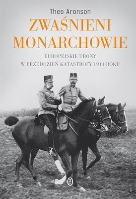 Theo Aronson - Zwaśnieni monarchowie / Theo Aronson - Crowns in Conflict: The Triumph of the Tragedy of European Monarchy 1910-1918