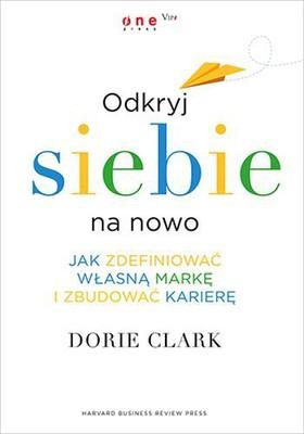 Dorie Clark - Odkryj siebie na nowo. Jak zdefiniować własną marę i zbudować karierę