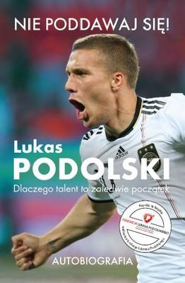 Lukas Podolski - Lukas Podolski. Dlaczego talent to zaledwie początek