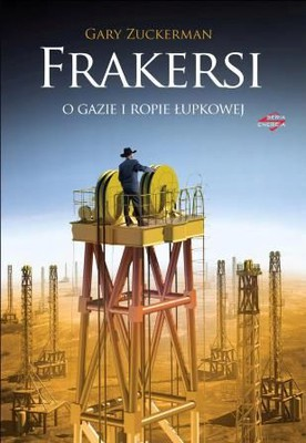 Gary Zuckerman - Frakersi. O gazie i ropie łupkowej / Gary Zuckerman - The Frackers. The outrageous inside story of the new billionaire wildcatters