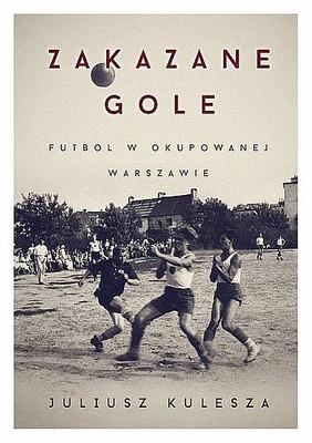 Juliusz Kulesza - Zakazane gole. Futbol w okupowanej Warszawie