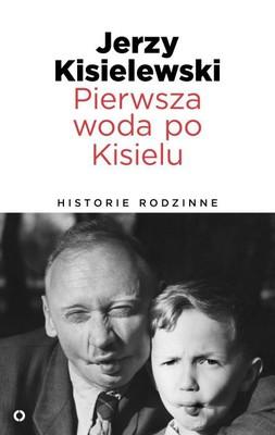 Jerzy Kisielewski - Pierwsza woda po Kisielu. Historie rodzinne