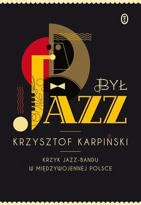 Krzysztof Karpiński - Był jazz. Krzyk jazz-bandu w międzywojennej Polsce