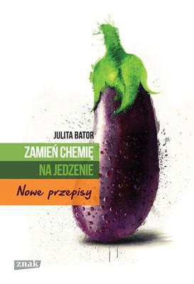 Julita Bator - Zamień chemię na jedzenie. Nowe przepisy
