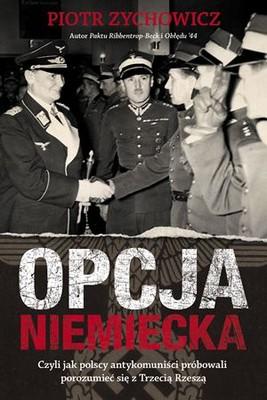 Piotr Zychowicz - Opcja niemiecka. Czyli jak polscy antykomuniści próbowali porozumieć się z Trzecią Rzeszą