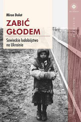 Miron Dolot - Zabić głodem. Sowieckie ludobójstwo na Ukrainie