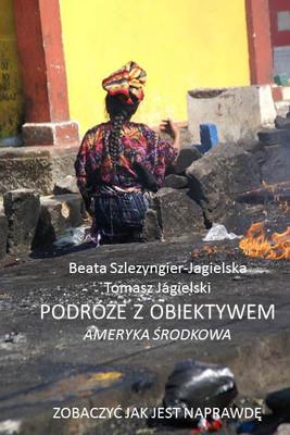Tomasz Jagielski, Beata Szlezyngier-Jagielska - Podróże z obiektywem. Ameryka Środkowa