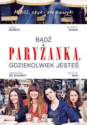 Anne Berest, Audrey Diwan, Carolina de Maigret, Sophie Mas - Bądź paryżanką, gdziekolwiek jesteś / Anne Berest, Audrey Diwan, Carolina de Maigret, Sophie Mas - How to be a Parisian