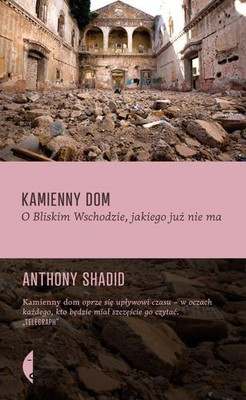 Anthony Shadid - Kamienny dom. O Bliskim Wschodzie, jakiego juz nie ma