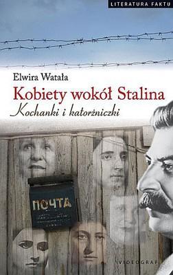 Elwira Watała - Kobiety wokół Stalina. Kochanki i katorżniczki