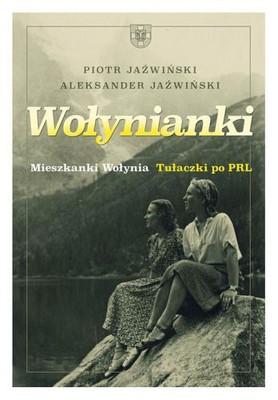 Piotr Jaźwinski, Aleksander Jaźwiński - Wołynianki. Mieszkanki Wołynia. Tułaczki po PRL