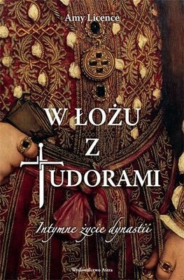 Amy Licence - W łożu z Tudorami. Intymne życie dynastii / Amy Licence - In Bed with the Tudors