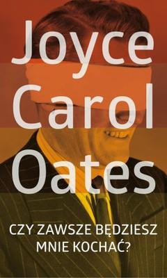 Joyce Carol Oates - Czy zawsze będziesz mnie kochać?
