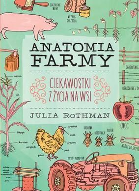 Julia Rothman - Anatomia farmy. Ciekawostki z życia na wsi