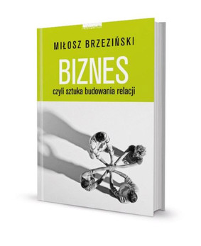 Miłosz Brzeziński - Biznes, czyli sztuka budowania relacji