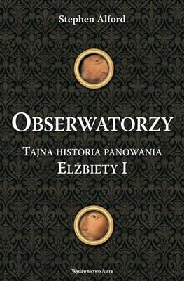 Stephen Alford - Obserwatorzy. Tajna historia panowania Elżbiety I / Stephen Alford - The Watchers. A secret history of the Regin of Elizabeth I