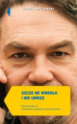 Paweł Smoleński - Szcze ne wmerła i nie umrze. Rozmowa z Jurijem Andruchowyczem