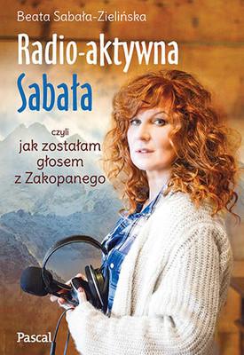 Beata Sabała-Zielińska - Radioaktywna Sabała, czyli jak zostałam głosem z Zakopanego