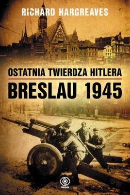 Richard Hargreaves - Ostatnia twierdza Hitlera. Breslau 1945