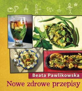 Beata Pawlikowska - Nowe zdrowe przepisy