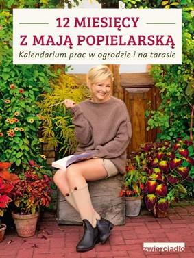 Maja Popielarska - 12 miesięcy z Mają Popielarską. Kalendarium prac w ogrodzie i na tarasie