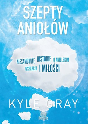 Kyle Gray - Szepty aniołów. Niesamowite historie o anielskim wsparciu i miłości / Kyle Gray - The Angel Whisperer: Incredible Stories of Hope and Love from the Angels