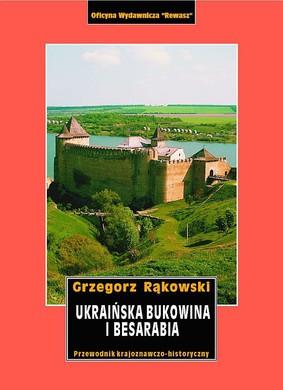 Grzegorz Rąkowski - Ukraińska Bukowina i Besarabia. Przewodnik krajoznawczo-historyczny