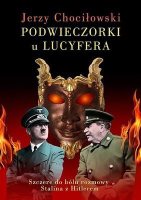 Jerzy Chociłowski - Podwieczorki u Lucyfera. Szczere do bólu rozmowy Stalina z Hitlerem
