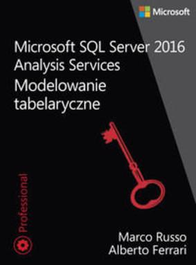 Marco Russo, Alberto Ascari - Microsoft SQL Server 2016. Analysis Services. Modelowanie tabelaryczne / Marco Russo, Alberto Ascari - Tabular Modeling in Microsoft SQL Server Analysis Services(2nd Edition)
