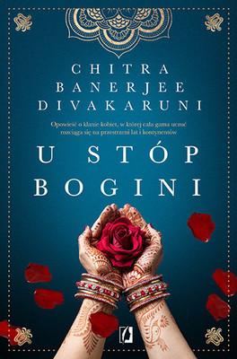 Chitra Banerjee Divakaruni - U stóp bogini. Opowieść o klanie kobiet, w której cała gama uczuć rozciąga się na przestrzeni lat i kontynentów