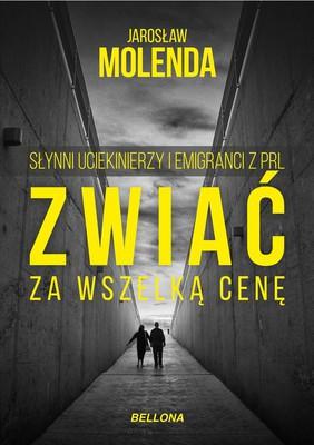 Jarosław Molenda - Zwiać za wszelką cenę. Słynni uciekinierzy i emigranci z PRL