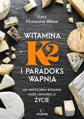 Kate Bleue-Rheaume - Witamina K2 i paradoks wapnia. Jak niepozorna witamina może uratować ci życie / Kate Bleue-Rheaume - Vitamin K2 and the Calcium Paradox: How a Little-Known Vitamin Could Save Your Life