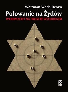 Waitman Wade Beorn - Polowanie na Żydów. Wehrmacht na froncie wschodnim