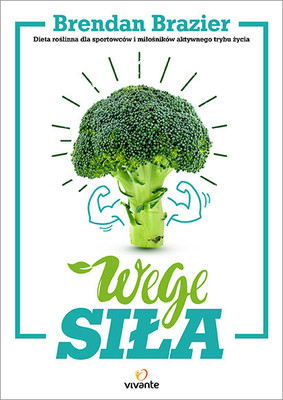 Brandan Brazier - Wege siła. Dieta roślinna dla sportowców i miłośników aktywnego trybu życia / Brandan Brazier - Thrive: The Vegan Nutrition Guide to Optimal Performance in Sports and Life
