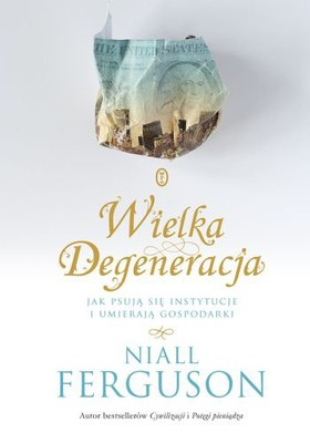 Niall Ferguson - Wielka Degeneracja. Jak psują się instytucje i umierają gospodarki / Niall Ferguson - The Great Degeneration: How Institutions Decay and Economies Die