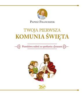 Franciszek - Twoja Pierwsza Komunia Święta. Prawdziwa radość ze spotkania z Jezusem / Franciszek - Your First Communion. Meeting Jezus, Your True Joy