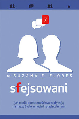 Suzana E. Flores - Sfejsowani. Jak media społecznościowe wpływają na nasze życie, emocje i relacje z innymi / Suzana E. Flores - Facehooked: How Facebook Affects Our Emotions, Relationships, and Lives