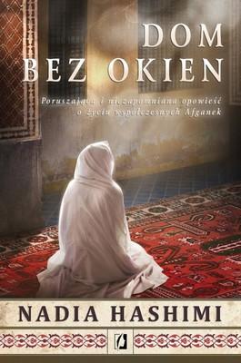 Nadia Hashimi - Dom bez okien. Poruszająca i niezapomniana opowieść o życiu współczesnych Afganek / Nadia Hashimi - A House Without Windows