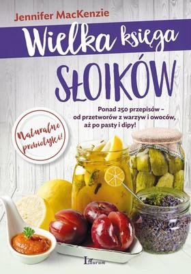 Jennifer MacKenzie - Wielka księga słoików. Ponad 250 przepisów - od przetworów z warzyw i owoców, aż po pasty i dipy!