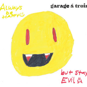 Garage a Trois - Be Happy, But Stay Evil
