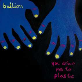 Bullion - You Drive Me To Plastic