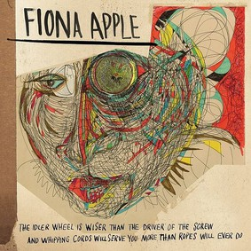 Fiona Apple - The Idler Wheel Is Wiser Than The Driver of the Screw, And Whipping Cords Will Serve You More Than Ropes Will Ever Do