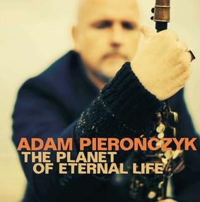 Adam Pierończyk - The Planet Of Eternal Life
