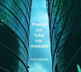 Antoni Muracki - Poezja już tutaj nie mieszka