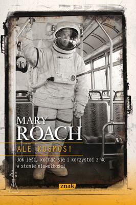 Mary Roach - Ale Kosmos! Jak Jeść, Kochać Się i Korzystać z WC w Stanie Nieważkości / Mary Roach - Packing For Mars. The Curious of Life in the Void