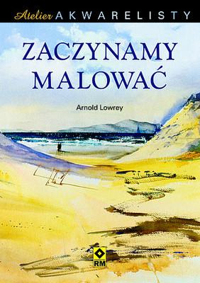 Arnold Lowrey - Zaczynamy malować. Atelier akwarelisty